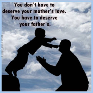 ... your mother's love. You have to deserve your father's.Quote