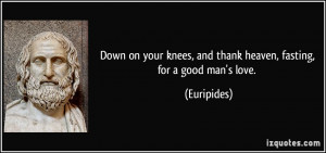 Down on your knees, and thank heaven, fasting, for a good man's love ...