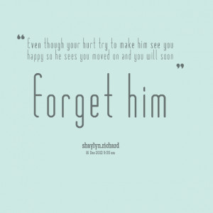 ... him see you happy so he sees you moved on and you will soon forget him