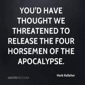 ... thought we threatened to release the four horsemen of the Apocalypse