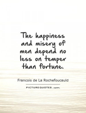 The happiness and misery of men depend no less on temper than fortune ...
