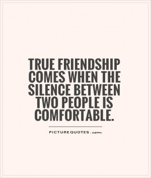 True friendship comes when the silence between two people is ...