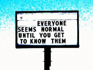 EVERYONE SEEMS NORMAL UNTIL YOU GET TO KNOW THEM.