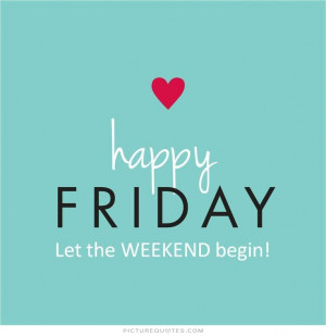 Happy friday. Let the weekend begin Picture Quote #1