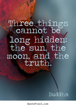 Three things cannot be long hidden: the sun, the moon, and the truth ...