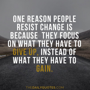 One reason people resist change is because they focus on what they ...