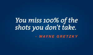 You miss 100% of the shots you don't take. Wayne Gretzky quote.