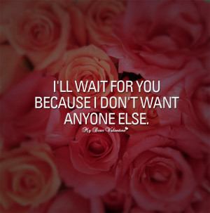 Sweet Love Quotes - I'll wait for you because I don't want anyone else