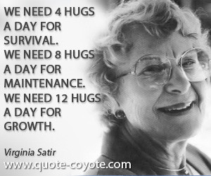Virginia Satir quotes - We need 4 hugs a day for survival. We need 8 ...