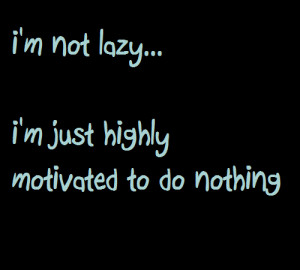 Not Lazy I'm Just Highly Motivated To Do Nothing