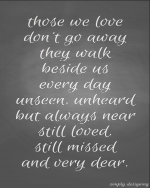 THOSE WE LOVE DON'T GO AWAY THEY WALK BESIDE US EVERY DAY UNSEEN ...