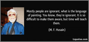 ... re ignorant. It is so difficult to make them aware, but time will