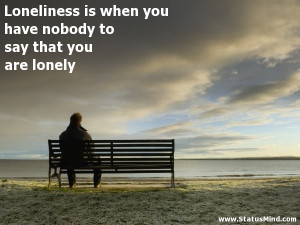 ... say that you are lonely - Sad and Loneliness Quotes - StatusMind.com