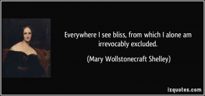 ... which I alone am irrevocably excluded. - Mary Wollstonecraft Shelley