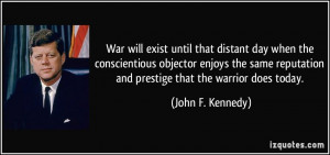 War will exist until that distant day when the conscientious objector ...
