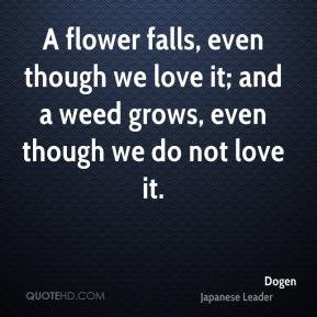 Dogen - A flower falls, even though we love it; and a weed grows, even ...
