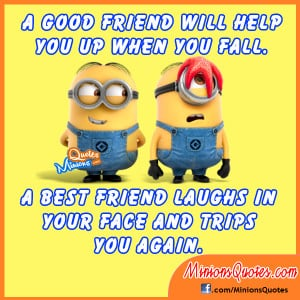 good friend helps you when you fall. A best friend laughs in your ...