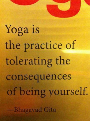 Yoga is the practice of tolerating the consequences of being yourself