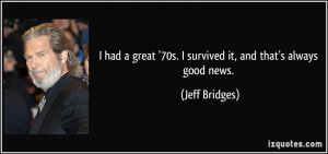 ... great '70s. I survived it, and that's always good news. - Jeff Bridges