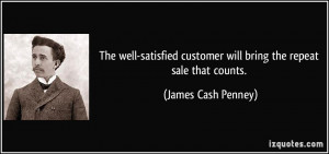 ... customer will bring the repeat sale that counts. - James Cash Penney