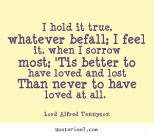 ... lost Than never to have loved at all. - Lord Alfred Tennyson. View