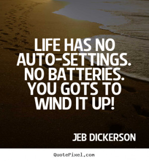 no batteries you gots to wind it up jeb dickerson more life quotes ...