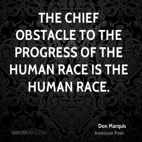 Don Marquis - The chief obstacle to the progress of the human race is ...