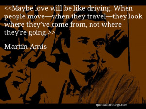 Martin Amis - quote-Maybe love will be like driving. When people move ...