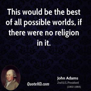 ... be the best of all possible worlds, if there were no religion in it