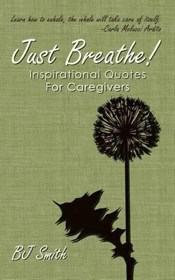 Just Breathe! Inspirational Quotes for Caregivers - Bj Smith