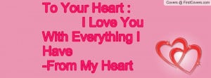 to your heart : i love you with everything i have-from my heart ...