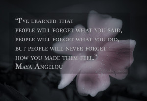 Maya Angelou – People will not forget how you make them feel Quote