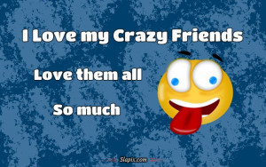 Love My Crazy Friends Quotes I love my crazy friends