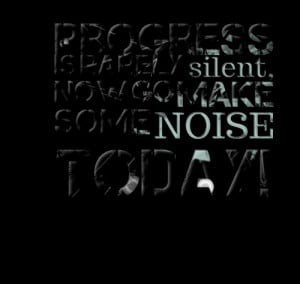 Quotes Picture: progress is rarely silent, now go make some noise ...