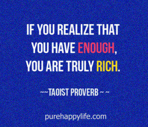 Life Quote: If you realize that you have enough, you are truly rich.