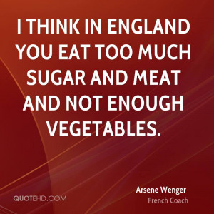 think in England you eat too much sugar and meat and not enough ...