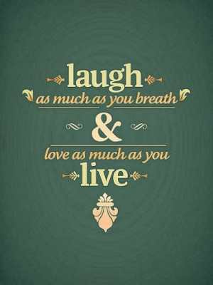 Laugh as much as you breath and love as much as you live. - how to ...