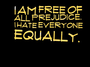 Quotes Picture: i am free of all prejudice i hate everyone equally