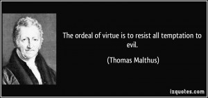 ... ordeal of virtue is to resist all temptation to evil. - Thomas Malthus