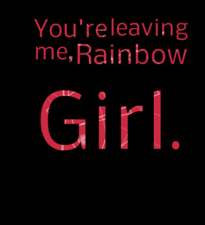 Quotes Picture: you're leaving me, rainbow girl