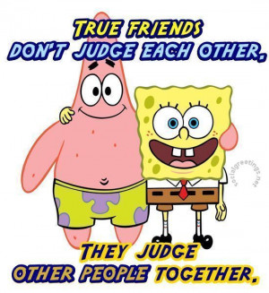 True friends don`t judge each other. They judge other people together ...