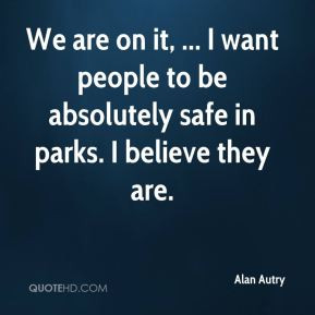 Alan Autry - We are on it, ... I want people to be absolutely safe in ...