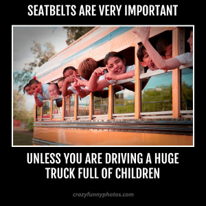 Seat-belts are very important unless you are driving a huge truck full ...