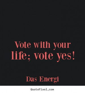... picture quotes about inspirational - Vote with your life; vote yes