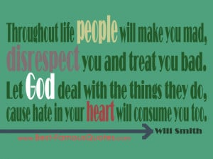 Throughout life people will make you mad, disrespect you and treat you ...