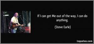 quote-if-i-can-get-me-out-of-the-way-i-can-do-anything-steve-earle ...
