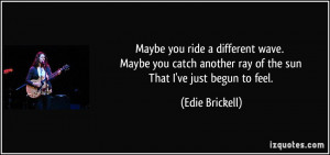 another ray of the sun That I've just begun to feel. - Edie Brickell ...
