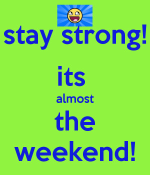 stay strong! its almost the weekend!