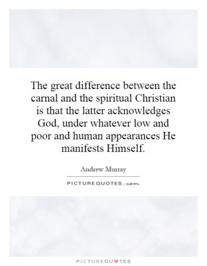 The great difference between the carnal and the spiritual Christian is ...