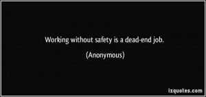 Working without safety is a dead-end job. - Anonymous